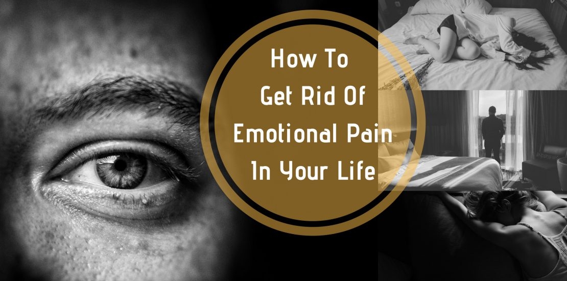 How To Get Rid Of Emotional Pain In Your Life