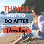 Things not to do after a breakup relationship tips