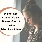How to Turn Your Mom Guilt into Motivation